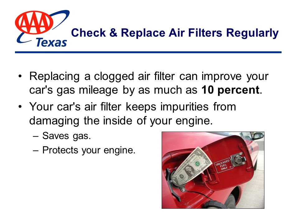 Check & Replace Air Filters Regularly Replacing a clogged air filter can improve your car s gas mileage by as much as 10 percent.