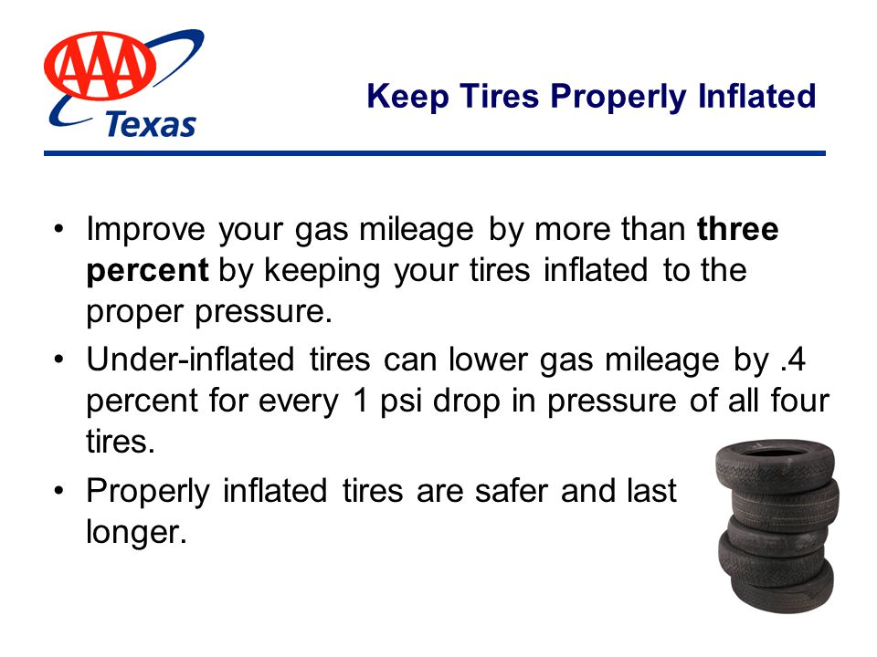 Keep Tires Properly Inflated Improve your gas mileage by more than three percent by keeping your tires inflated to the proper pressure.