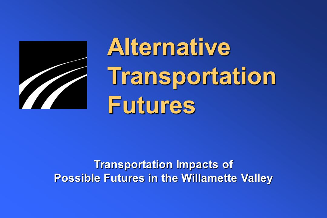 Alternative Transportation Futures Transportation Impacts of Possible Futures in the Willamette Valley