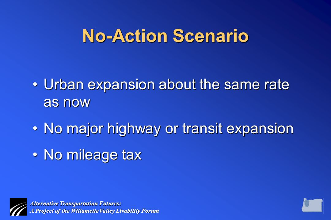 Alternative Transportation Futures: A Project of the Willamette Valley Livability Forum No-Action Scenario Urban expansion about the same rate as nowUrban expansion about the same rate as now No major highway or transit expansionNo major highway or transit expansion No mileage taxNo mileage tax