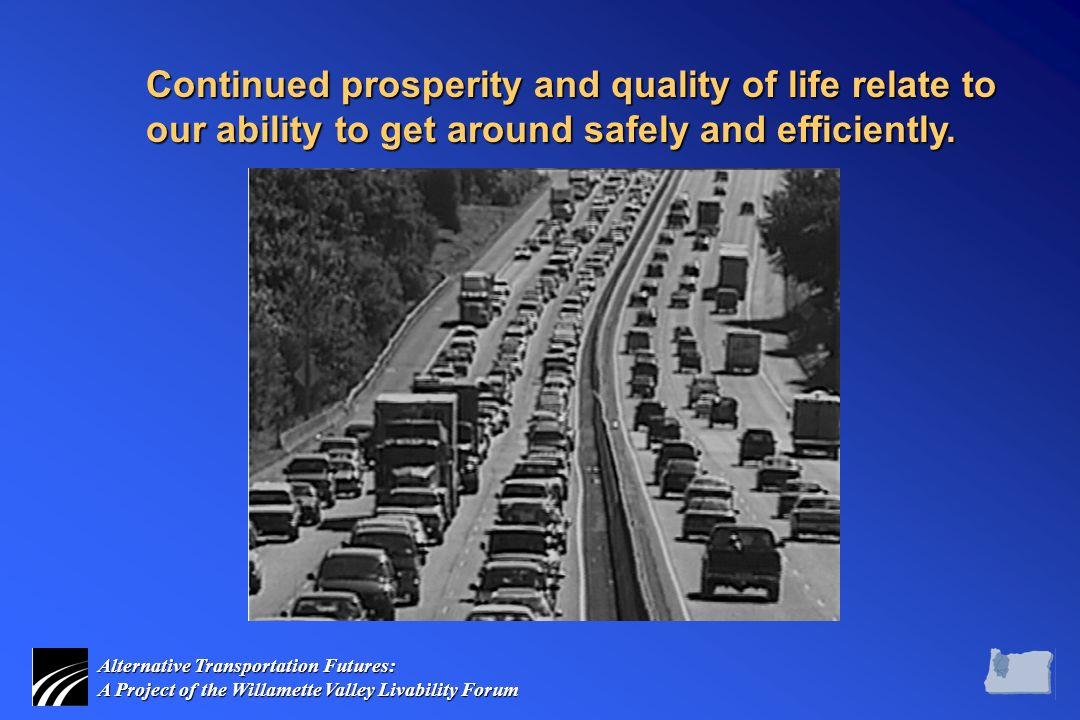 Alternative Transportation Futures: A Project of the Willamette Valley Livability Forum Continued prosperity and quality of life relate to our ability