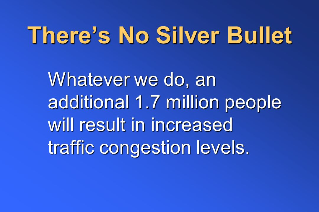 There's No Silver Bullet Whatever we do, an additional 1.7 million people will result in increased traffic congestion levels.