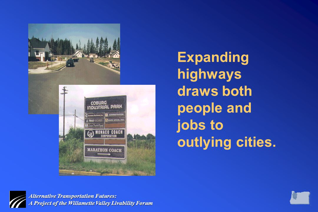 Alternative Transportation Futures: A Project of the Willamette Valley Livability Forum Expanding highways draws both people and jobs to outlying cities.