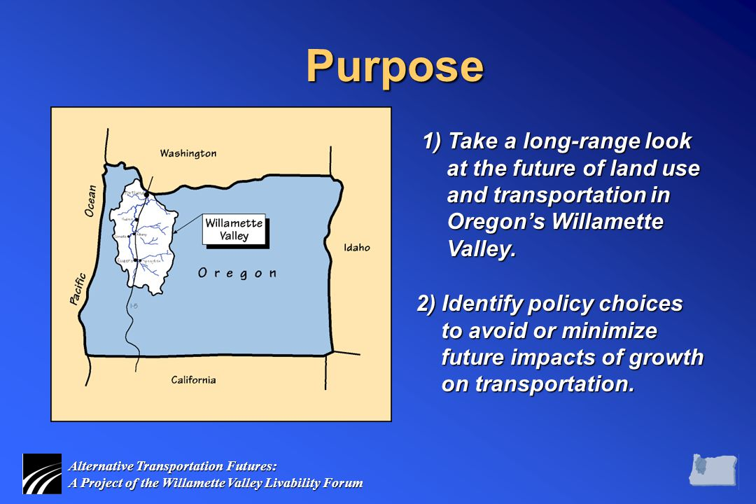 Alternative Transportation Futures: A Project of the Willamette Valley Livability Forum Purpose 2) Identify policy choices to avoid or minimize future impacts of growth on transportation.