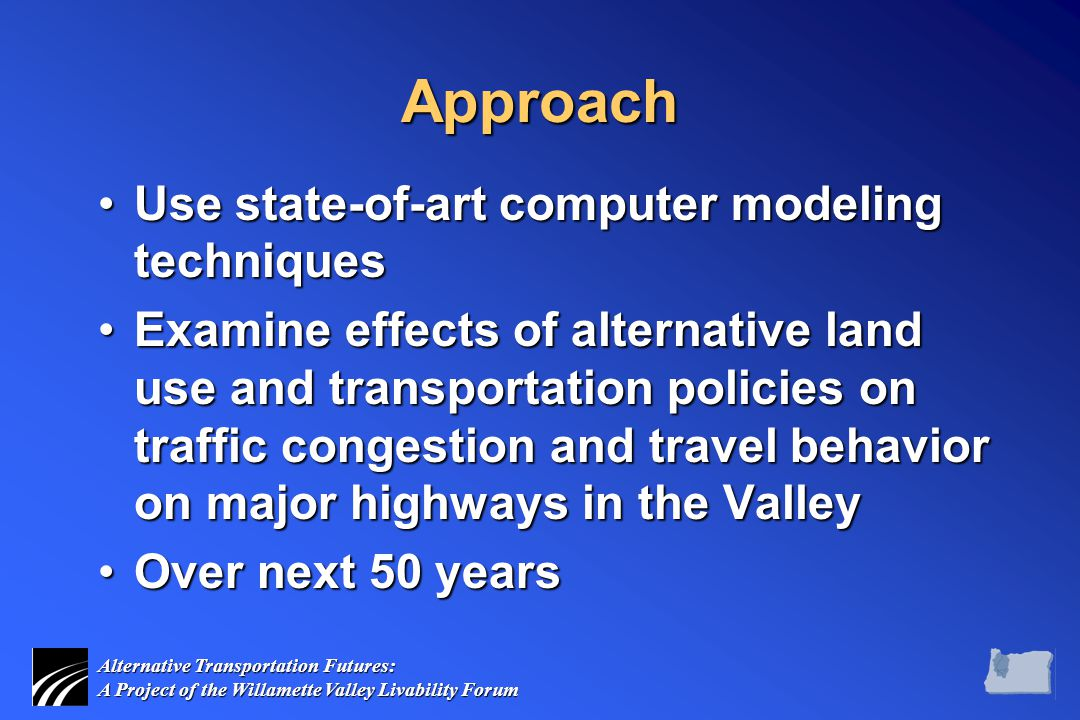Alternative Transportation Futures: A Project of the Willamette Valley Livability Forum Approach Use state-of-art computer modeling techniquesUse state-of-art computer modeling techniques Examine effects of alternative land use and transportation policies on traffic congestion and travel behavior on major highways in the ValleyExamine effects of alternative land use and transportation policies on traffic congestion and travel behavior on major highways in the Valley Over next 50 yearsOver next 50 years