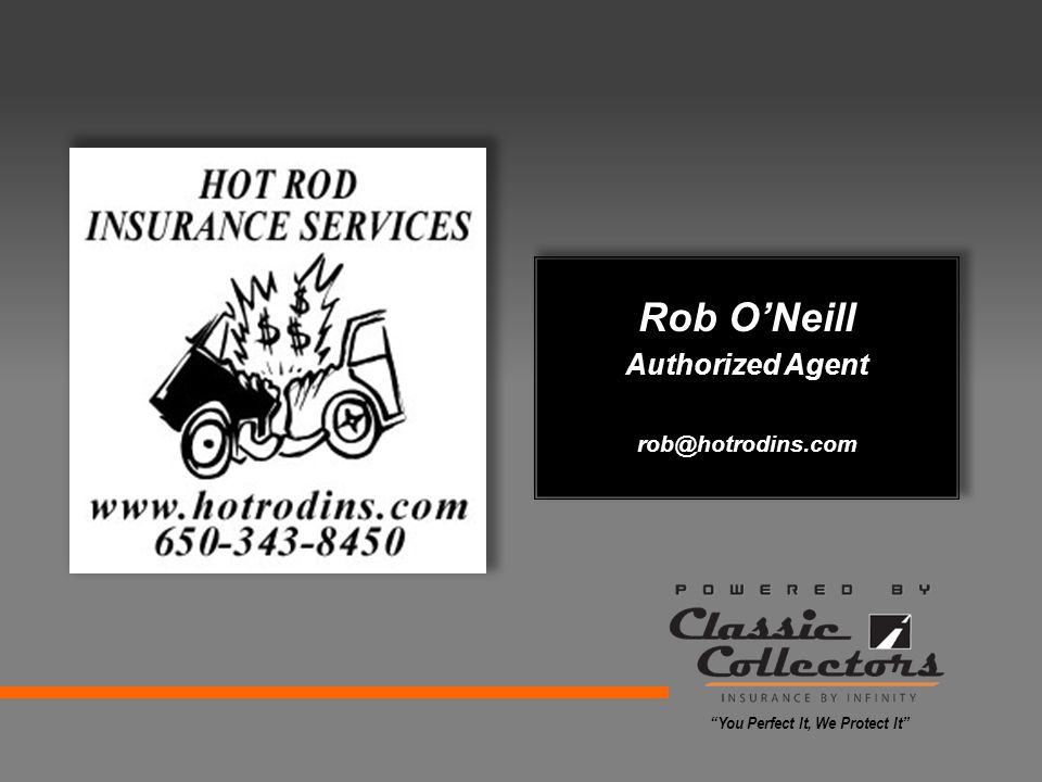 Rob O'Neill Authorized Agent rob@hotrodins.com You Perfect It, We Protect It