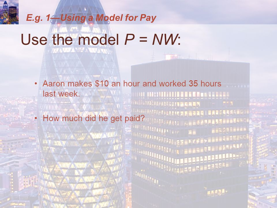 E.g. 1—Using a Model for Pay Use the model P = NW: Aaron makes $10 an hour and worked 35 hours last week. How much did he get paid?