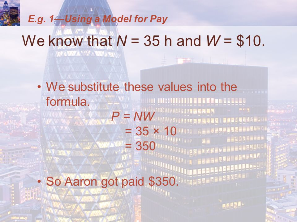 E.g. 1—Using a Model for Pay We know that N = 35 h and W = $10. We substitute these values into the formula. P = NW = 35 × 10 = 350 So Aaron got paid