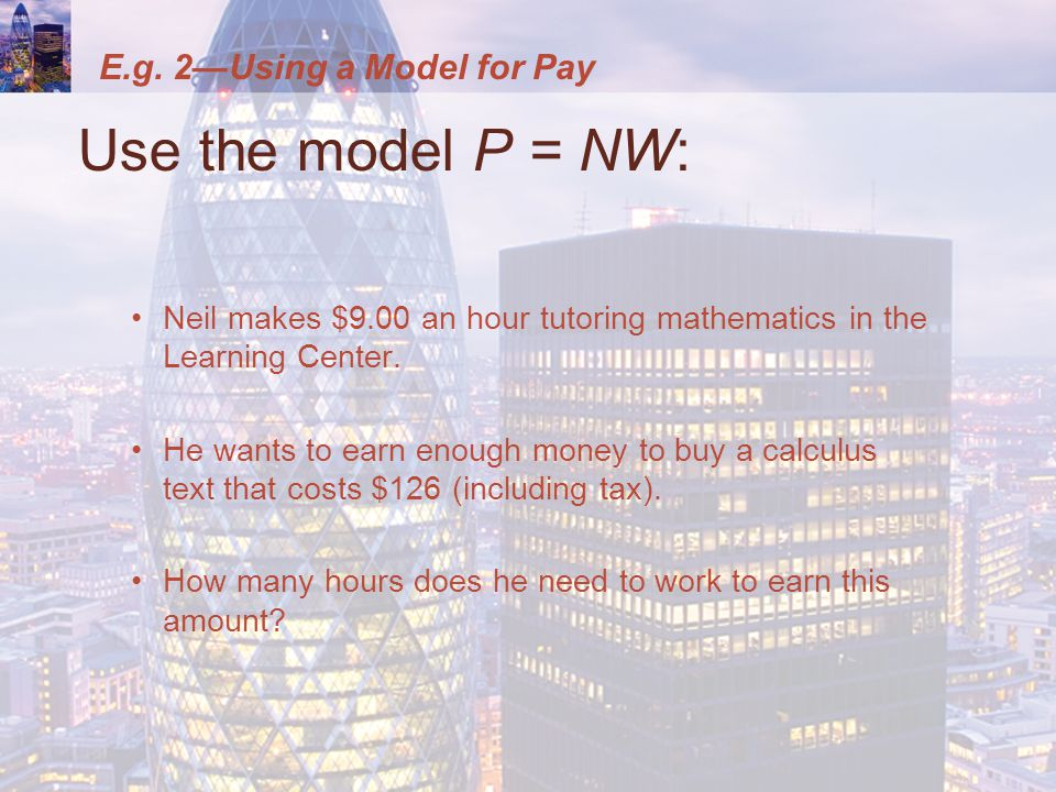 E.g. 2—Using a Model for Pay Use the model P = NW: Neil makes $9.00 an hour tutoring mathematics in the Learning Center. He wants to earn enough money
