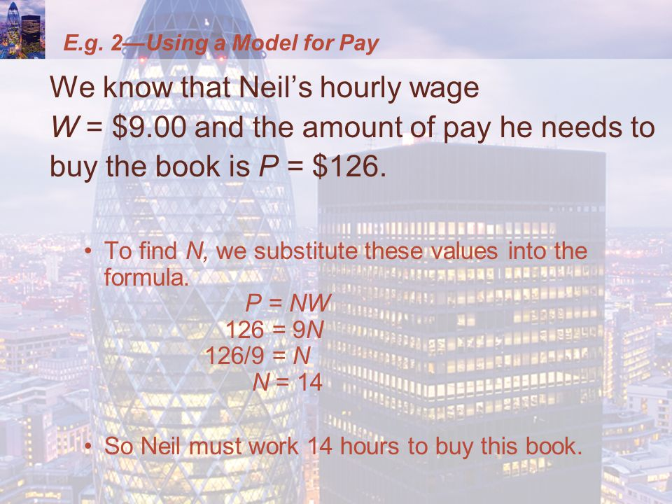 E.g. 2—Using a Model for Pay We know that Neil's hourly wage W = $9.00 and the amount of pay he needs to buy the book is P = $126. To find N, we subst