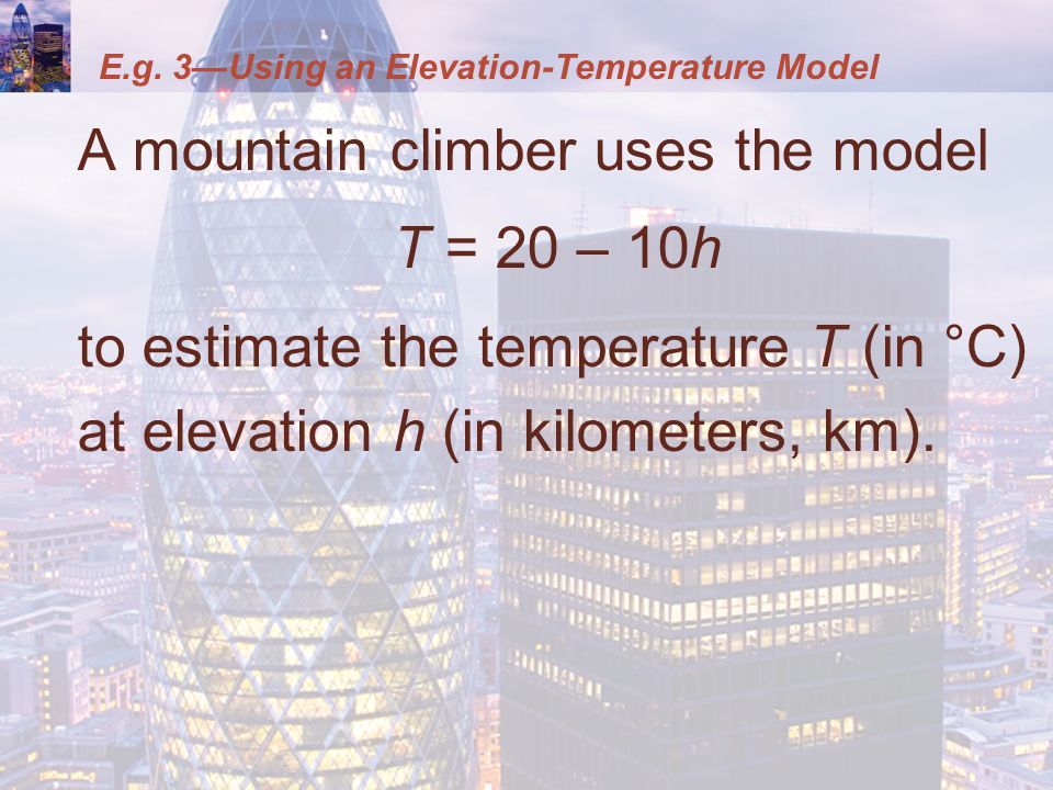 E.g. 3—Using an Elevation-Temperature Model A mountain climber uses the model T = 20 – 10h to estimate the temperature T (in °C) at elevation h (in ki