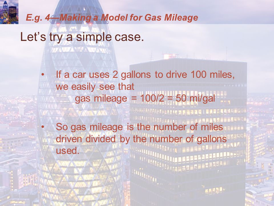 E.g. 4—Making a Model for Gas Mileage Let's try a simple case. If a car uses 2 gallons to drive 100 miles, we easily see that gas mileage = 100/2 = 50