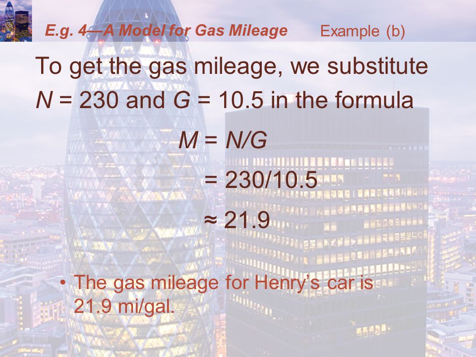 E.g. 4—A Model for Gas Mileage To get the gas mileage, we substitute N = 230 and G = 10.5 in the formula M = N/G = 230/10.5 ≈ 21.9 The gas mileage for