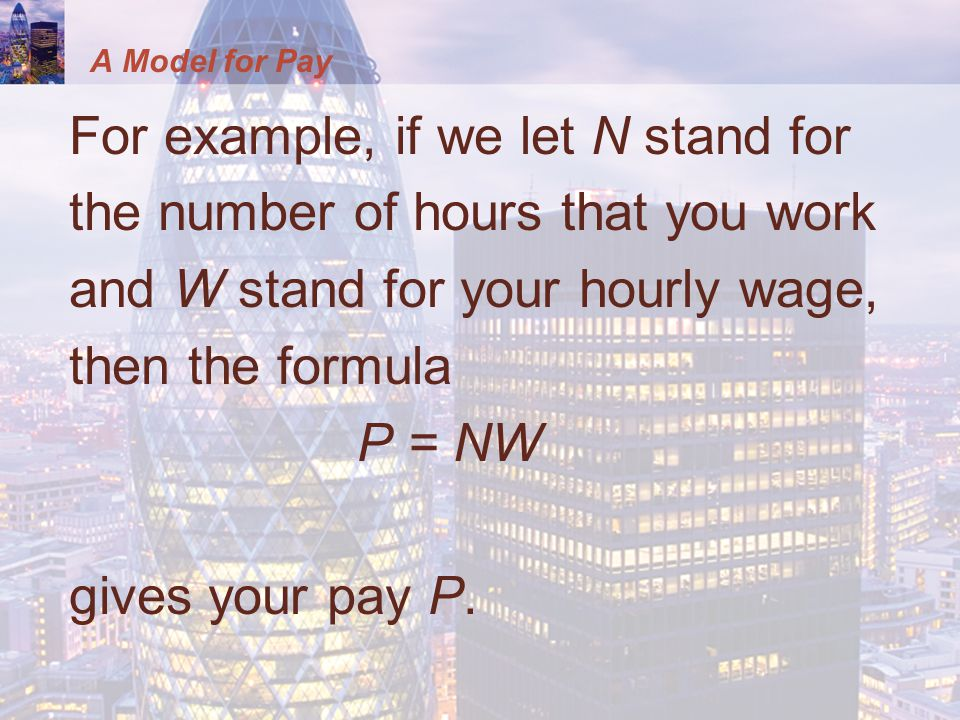A Model for Pay For example, if we let N stand for the number of hours that you work and W stand for your hourly wage, then the formula P = NW gives y