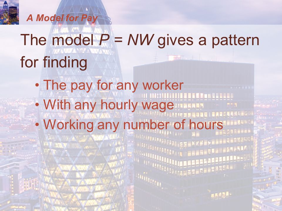 A Model for Pay The model P = NW gives a pattern for finding The pay for any worker With any hourly wage Working any number of hours