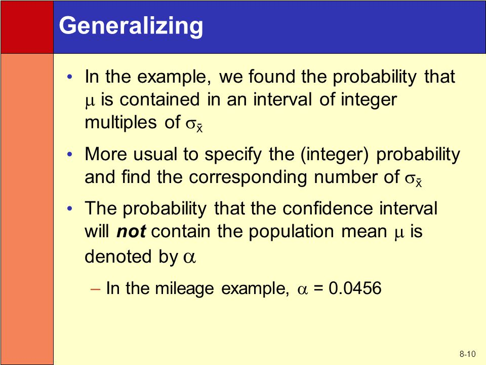 8-10 Generalizing In the example, we found the probability that  is contained in an interval of integer multiples of   More usual to specify the (integer) probability and find the corresponding number of   The probability that the confidence interval will not contain the population mean  is denoted by   –In the mileage example,  = 0.0456