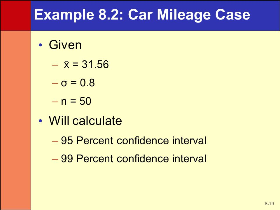 8-19 Example 8.2: Car Mileage Case Given –  = 31.56 –σ = 0.8 –n = 50 Will calculate –95 Percent confidence interval –99 Percent confidence interval
