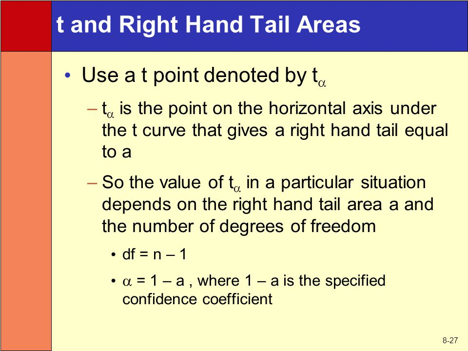 8-27 t and Right Hand Tail Areas Use a t point denoted by t  –t  is the point on the horizontal axis under the t curve that gives a right hand tail
