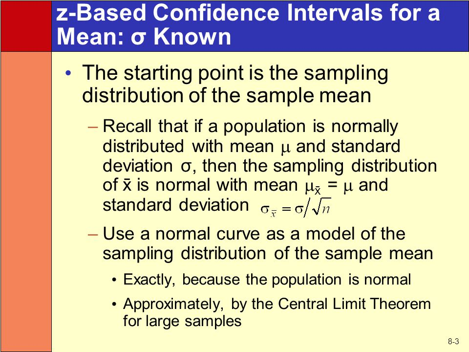 8-3 z-Based Confidence Intervals for a Mean: σ Known The starting point is the sampling distribution of the sample mean –Recall that if a population i