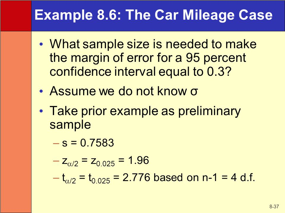 8-37 Example 8.6: The Car Mileage Case What sample size is needed to make the margin of error for a 95 percent confidence interval equal to 0.3.