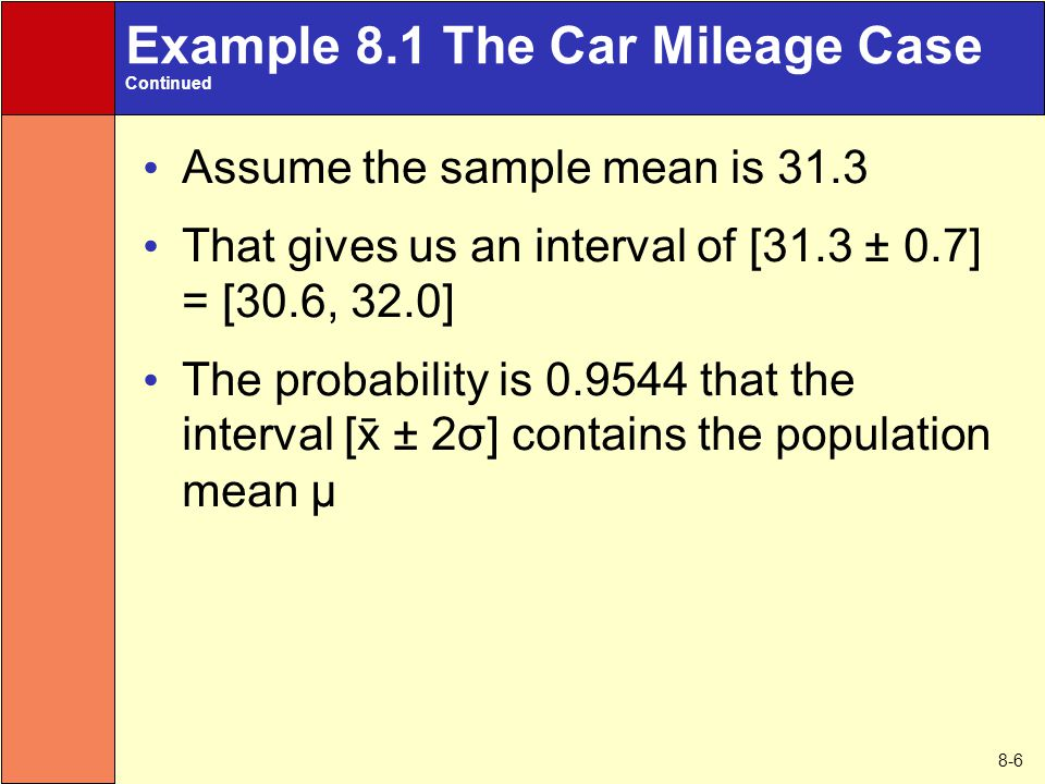 8-6 Example 8.1 The Car Mileage Case Continued Assume the sample mean is 31.3 That gives us an interval of [31.3 ± 0.7] = [30.6, 32.0] The probability