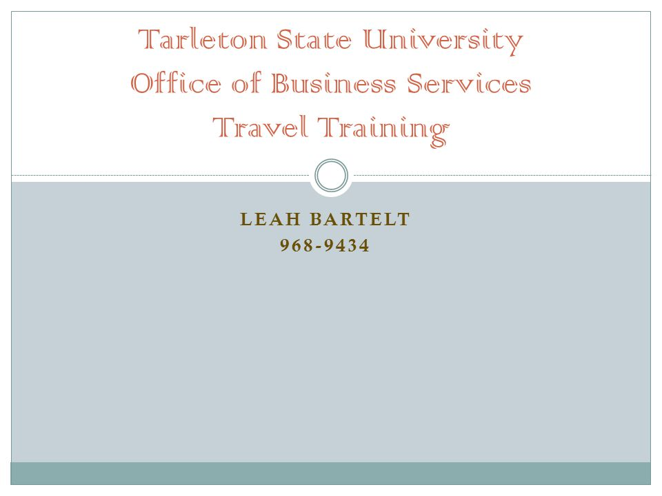 LEAH BARTELT 968-9434 Tarleton State University Office of Business Services Travel Training