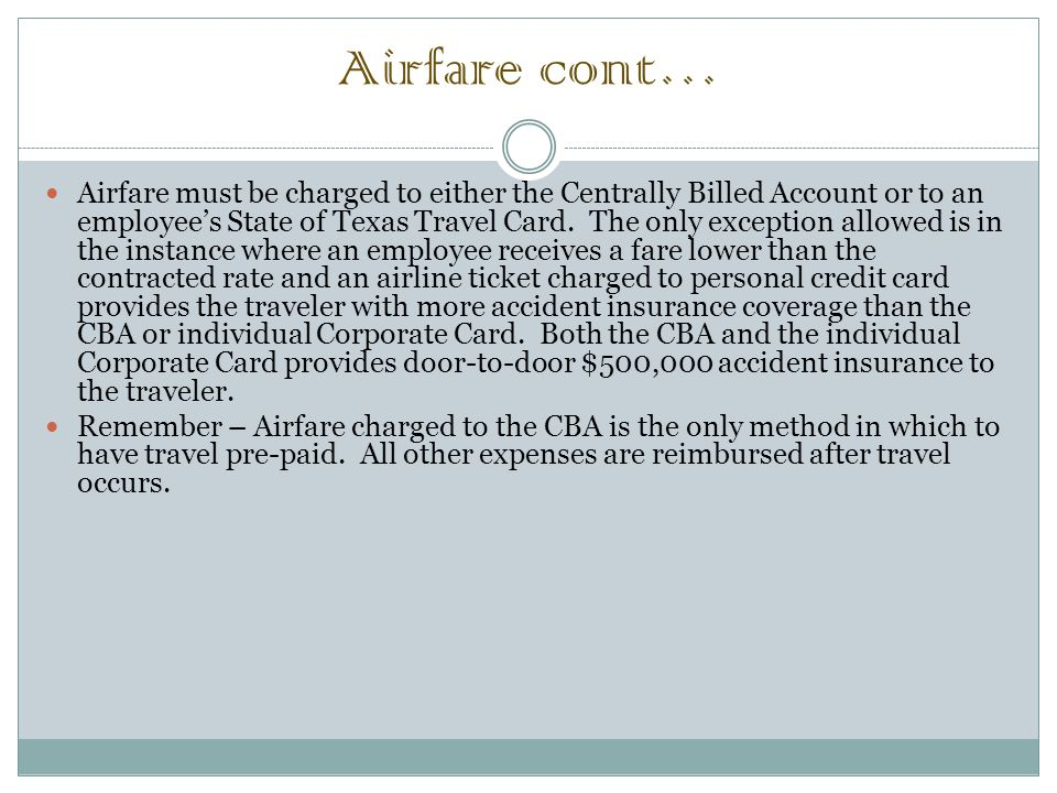 Airfare cont… Airfare must be charged to either the Centrally Billed Account or to an employee's State of Texas Travel Card.
