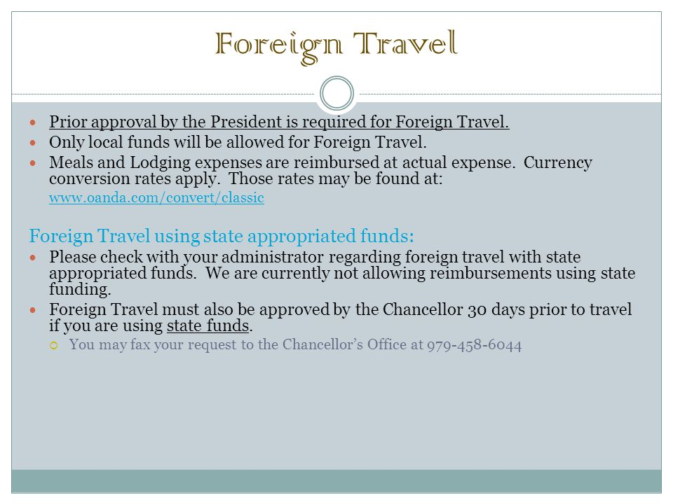 Foreign Travel Prior approval by the President is required for Foreign Travel. Only local funds will be allowed for Foreign Travel. Meals and Lodging