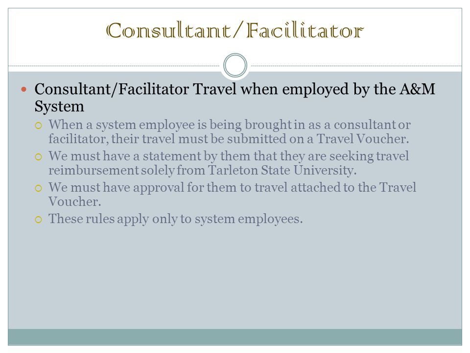 Consultant/Facilitator Consultant/Facilitator Travel when employed by the A&M System  When a system employee is being brought in as a consultant or facilitator, their travel must be submitted on a Travel Voucher.