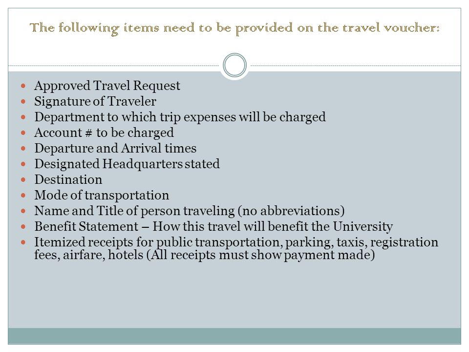 The following items need to be provided on the travel voucher: Approved Travel Request Signature of Traveler Department to which trip expenses will be charged Account # to be charged Departure and Arrival times Designated Headquarters stated Destination Mode of transportation Name and Title of person traveling (no abbreviations) Benefit Statement – How this travel will benefit the University Itemized receipts for public transportation, parking, taxis, registration fees, airfare, hotels (All receipts must show payment made)