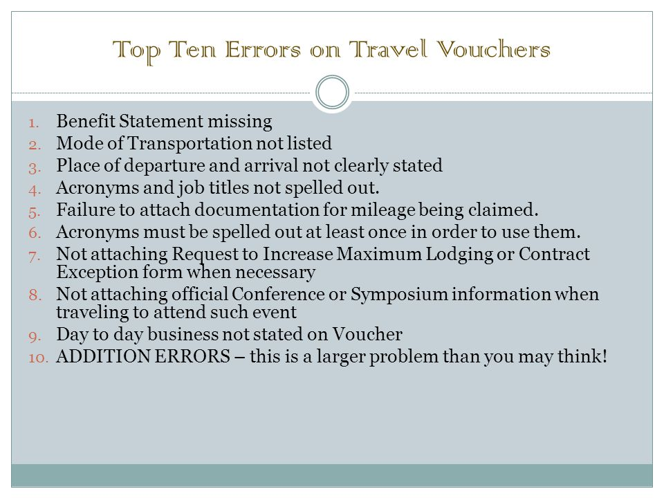 Top Ten Errors on Travel Vouchers 1. Benefit Statement missing 2. Mode of Transportation not listed 3. Place of departure and arrival not clearly stat