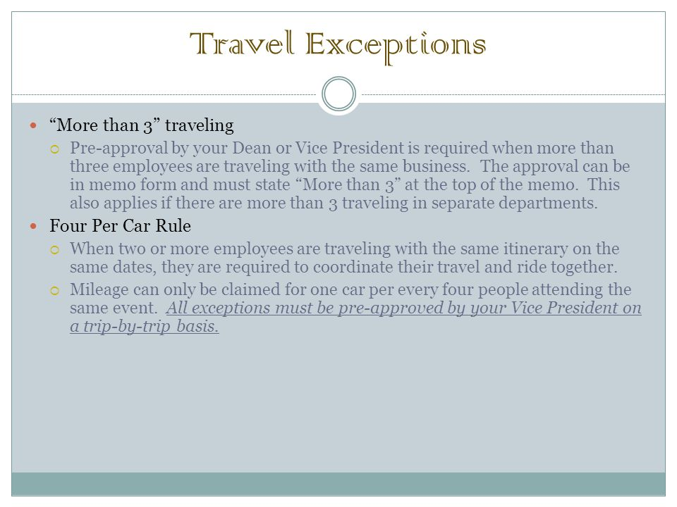 Travel Exceptions More than 3 traveling  Pre-approval by your Dean or Vice President is required when more than three employees are traveling with the same business.