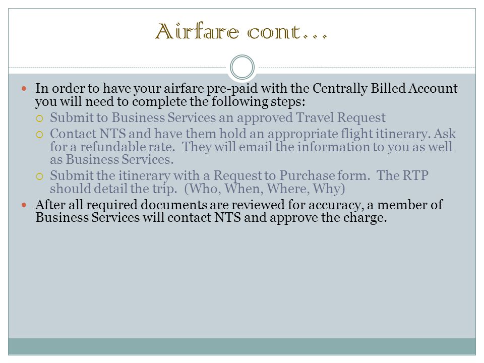 Airfare cont… In order to have your airfare pre-paid with the Centrally Billed Account you will need to complete the following steps:  Submit to Business Services an approved Travel Request  Contact NTS and have them hold an appropriate flight itinerary.