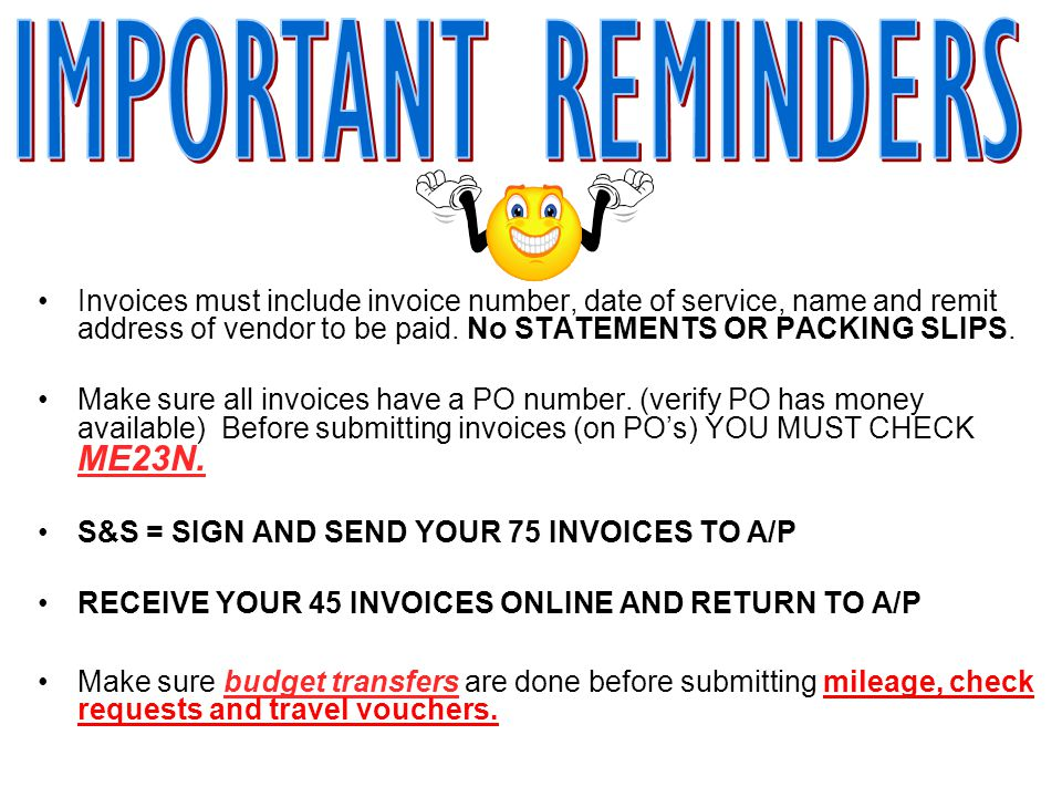 Invoices must include invoice number, date of service, name and remit address of vendor to be paid. No STATEMENTS OR PACKING SLIPS. Make sure all invo