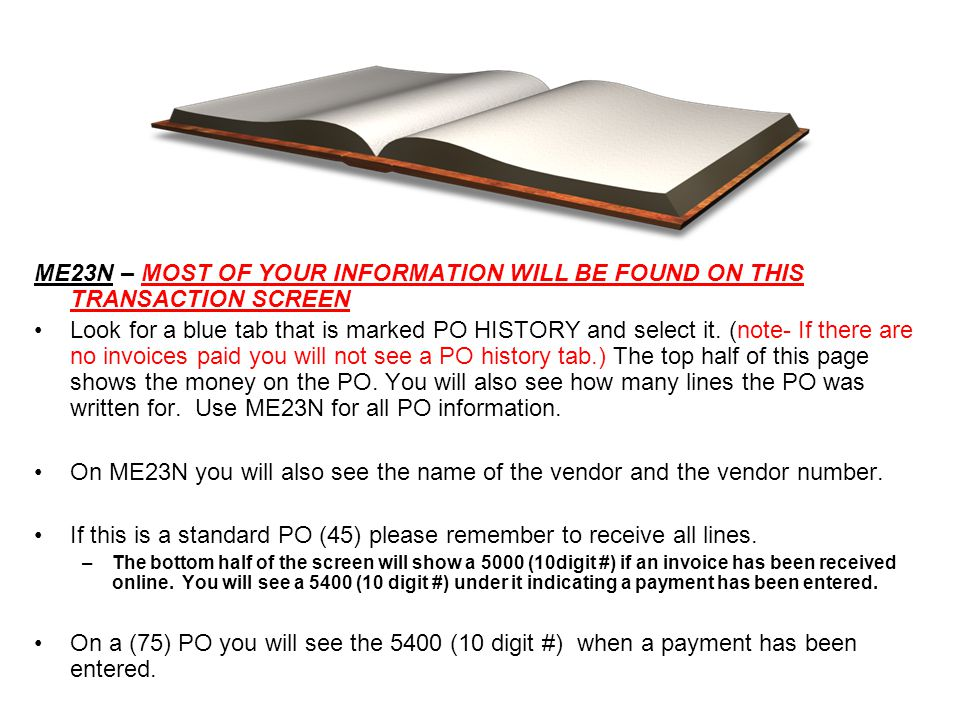 ME23N – MOST OF YOUR INFORMATION WILL BE FOUND ON THIS TRANSACTION SCREEN Look for a blue tab that is marked PO HISTORY and select it. (note- If there