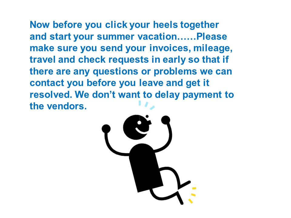 Now before you click your heels together and start your summer vacation……Please make sure you send your invoices, mileage, travel and check requests in early so that if there are any questions or problems we can contact you before you leave and get it resolved.