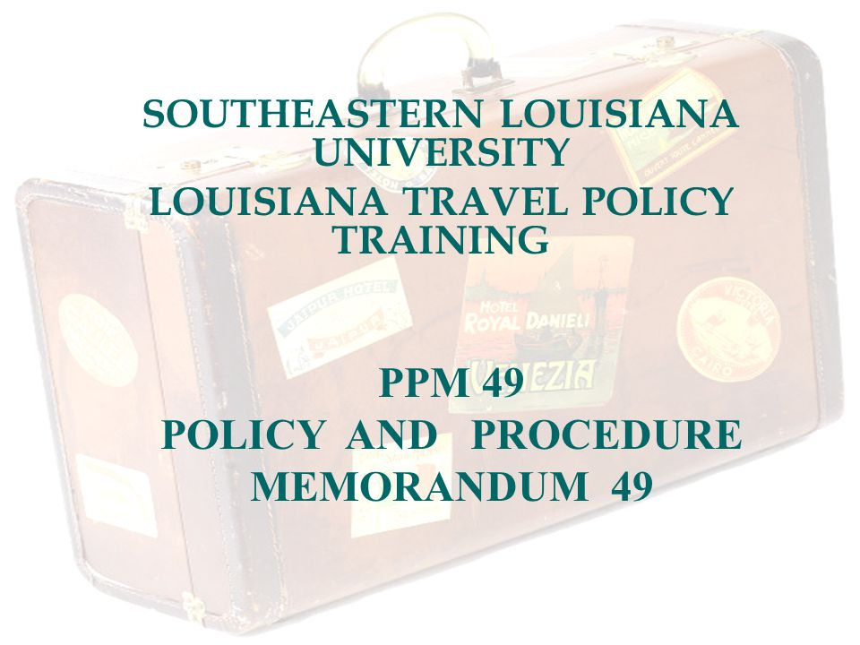 SOUTHEASTERN LOUISIANA UNIVERSITY LOUISIANA TRAVEL POLICY TRAINING PPM 49 POLICY AND PROCEDURE MEMORANDUM 49