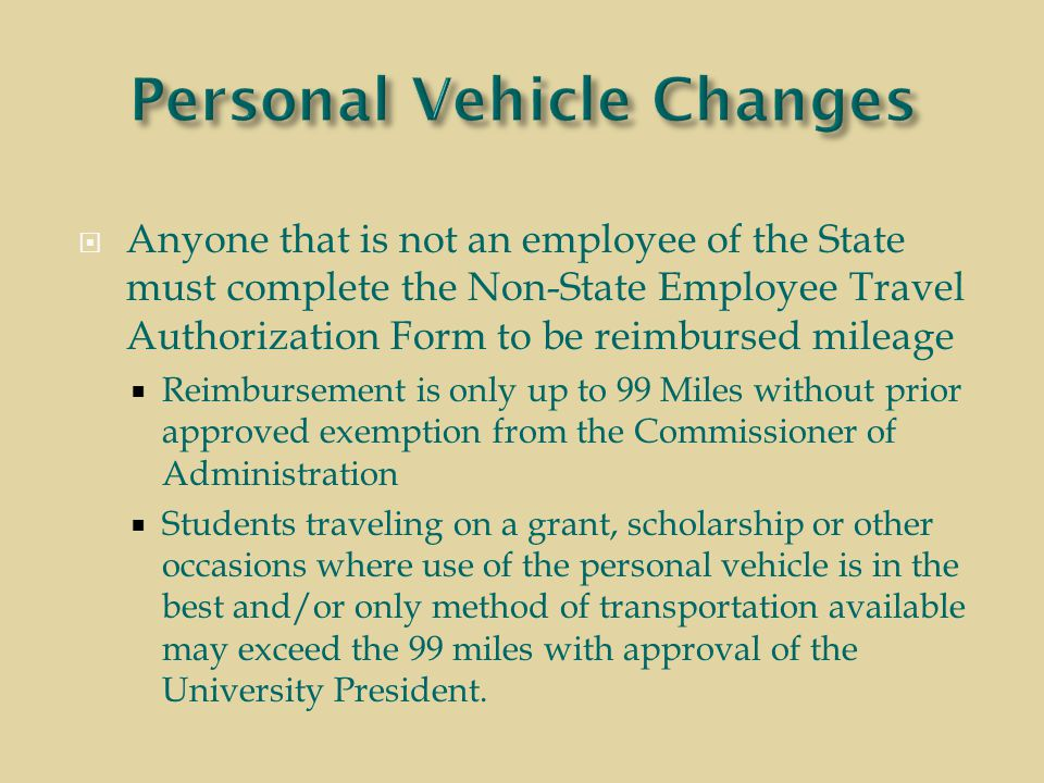  Anyone that is not an employee of the State must complete the Non-State Employee Travel Authorization Form to be reimbursed mileage  Reimbursement is only up to 99 Miles without prior approved exemption from the Commissioner of Administration  Students traveling on a grant, scholarship or other occasions where use of the personal vehicle is in the best and/or only method of transportation available may exceed the 99 miles with approval of the University President.
