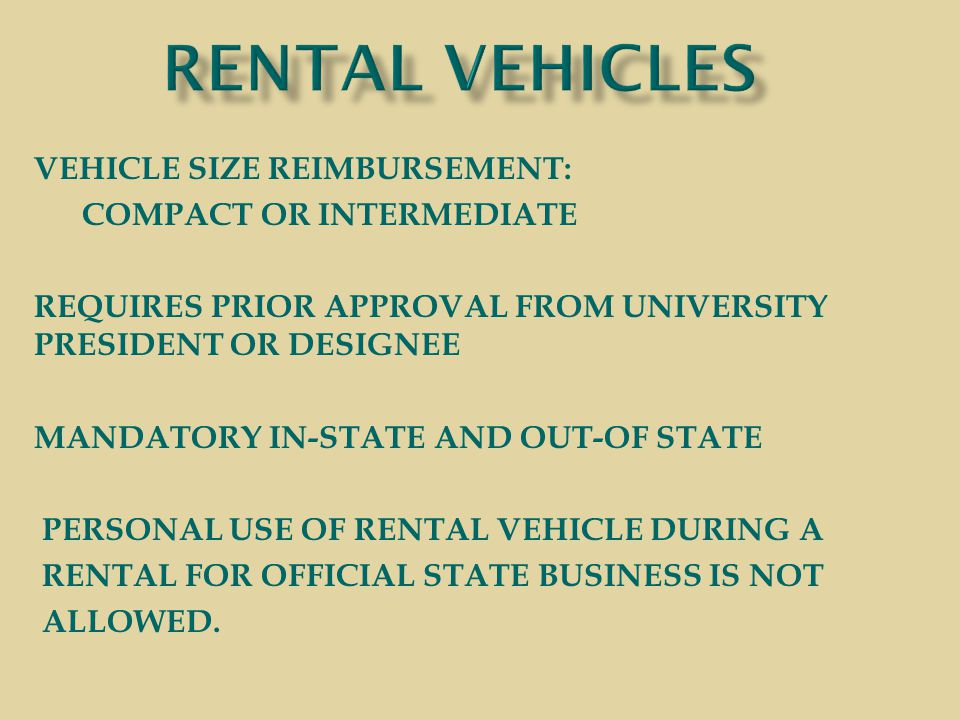 VEHICLE SIZE REIMBURSEMENT: COMPACT OR INTERMEDIATE REQUIRES PRIOR APPROVAL FROM UNIVERSITY PRESIDENT OR DESIGNEE MANDATORY IN-STATE AND OUT-OF STATE PERSONAL USE OF RENTAL VEHICLE DURING A RENTAL FOR OFFICIAL STATE BUSINESS IS NOT ALLOWED.
