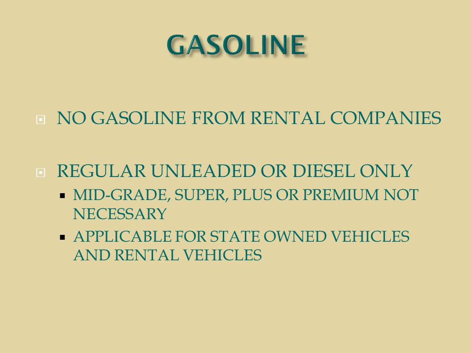  NO GASOLINE FROM RENTAL COMPANIES  REGULAR UNLEADED OR DIESEL ONLY  MID-GRADE, SUPER, PLUS OR PREMIUM NOT NECESSARY  APPLICABLE FOR STATE OWNED VEHICLES AND RENTAL VEHICLES