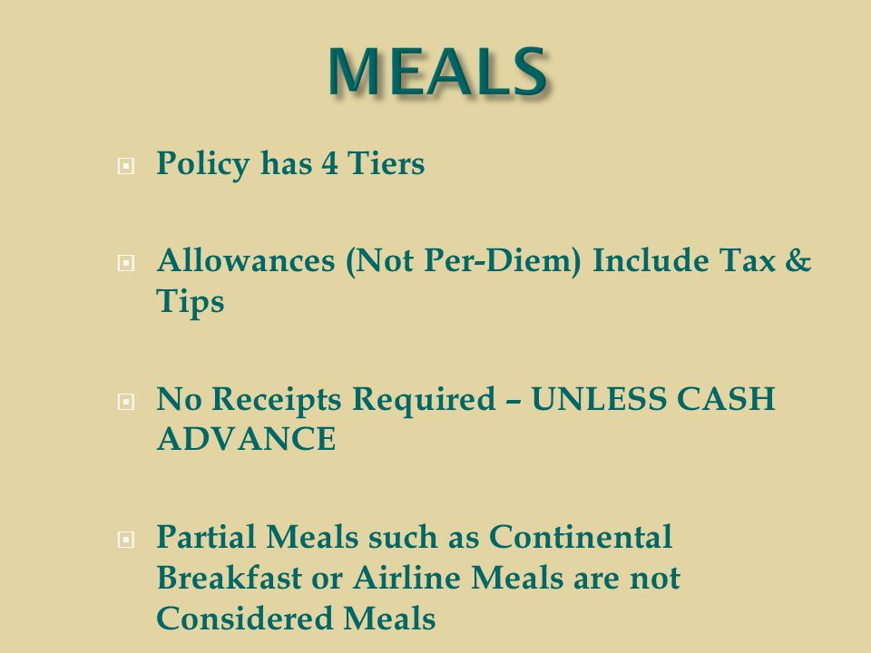  Policy has 4 Tiers  Allowances (Not Per-Diem) Include Tax & Tips  No Receipts Required – UNLESS CASH ADVANCE  Partial Meals such as Continental Breakfast or Airline Meals are not Considered Meals