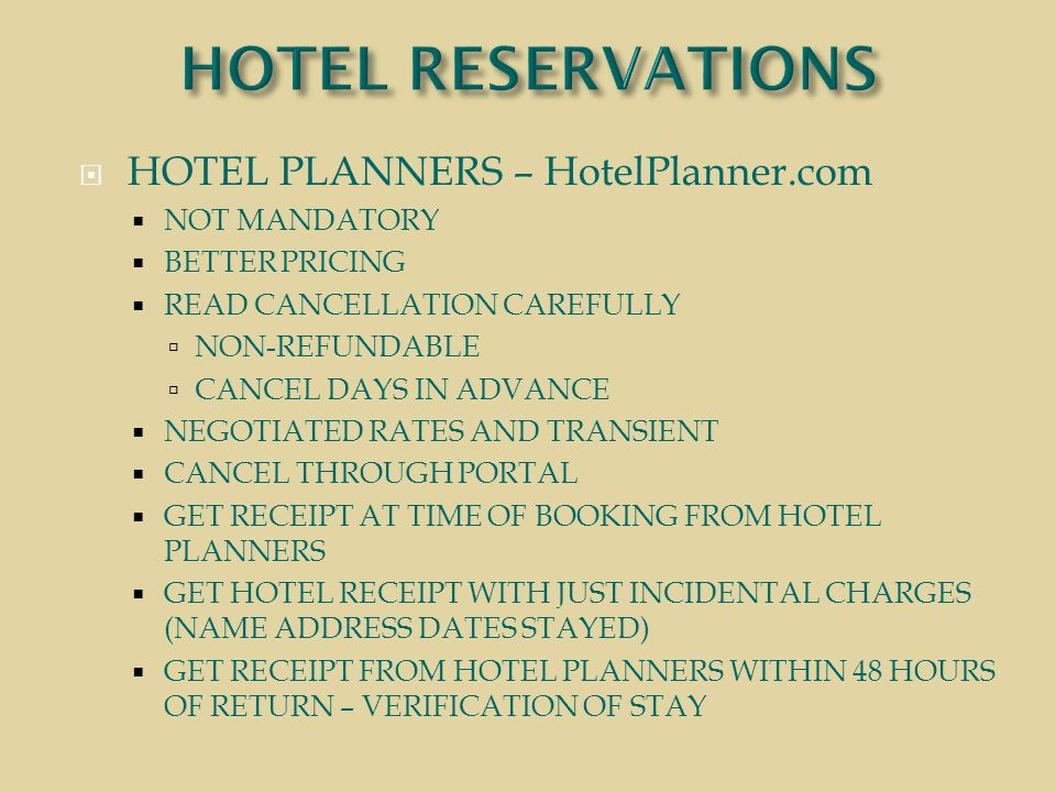  HOTEL PLANNERS – HotelPlanner.com  NOT MANDATORY  BETTER PRICING  READ CANCELLATION CAREFULLY  NON-REFUNDABLE  CANCEL DAYS IN ADVANCE  NEGOTIATED RATES AND TRANSIENT  CANCEL THROUGH PORTAL  GET RECEIPT AT TIME OF BOOKING FROM HOTEL PLANNERS  GET HOTEL RECEIPT WITH JUST INCIDENTAL CHARGES (NAME ADDRESS DATES STAYED)  GET RECEIPT FROM HOTEL PLANNERS WITHIN 48 HOURS OF RETURN – VERIFICATION OF STAY