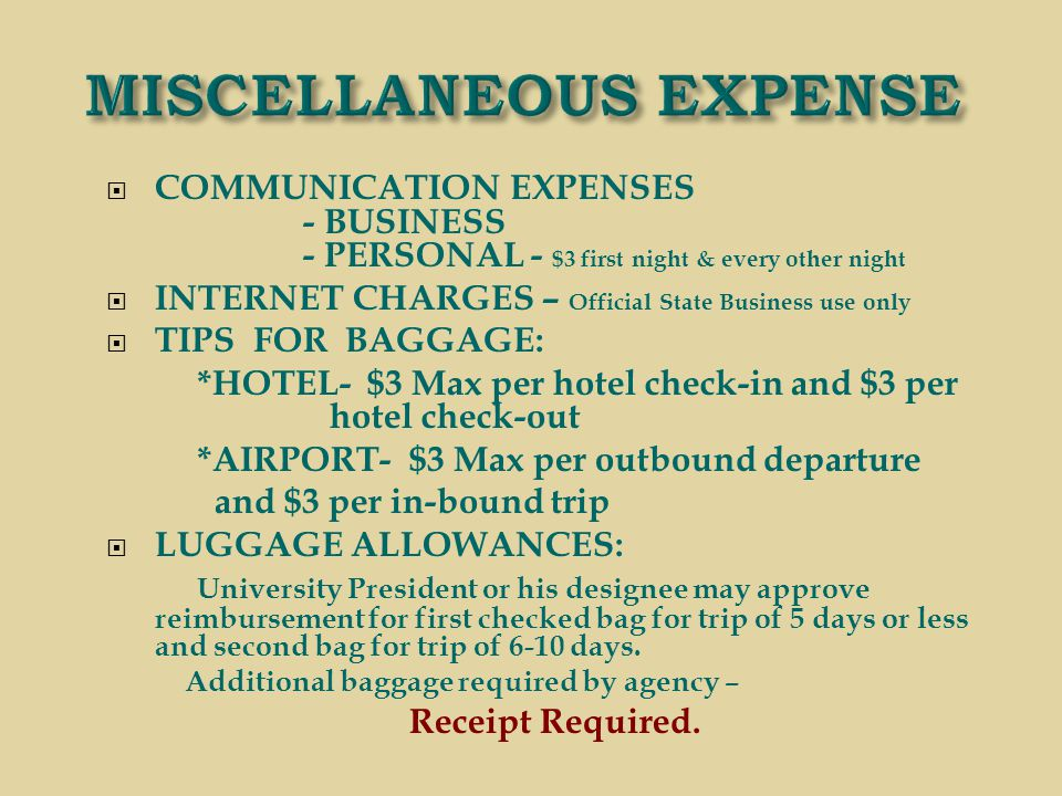  COMMUNICATION EXPENSES - BUSINESS - PERSONAL - $3 first night & every other night  INTERNET CHARGES – Official State Business use only  TIPS FOR BAGGAGE: *HOTEL- $3 Max per hotel check-in and $3 per hotel check-out *AIRPORT- $3 Max per outbound departure and $3 per in-bound trip  LUGGAGE ALLOWANCES: University President or his designee may approve reimbursement for first checked bag for trip of 5 days or less and second bag for trip of 6-10 days.