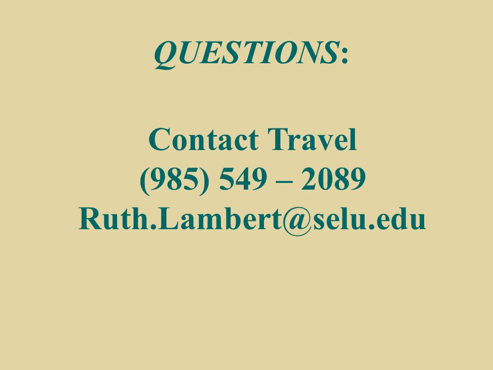 Contact Travel (985) 549 – 2089 Ruth.Lambert@selu.edu QUESTIONS: