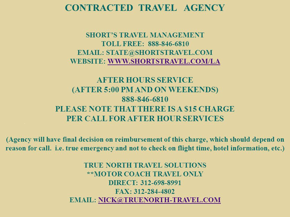 CONTRACTED TRAVEL AGENCY SHORT'S TRAVEL MANAGEMENT TOLL FREE: 888-846-6810 EMAIL: STATE@SHORTSTRAVEL.COM WEBSITE: WWW.SHORTSTRAVEL.COM/LAWWW.SHORTSTRAVEL.COM/LA AFTER HOURS SERVICE (AFTER 5:00 PM AND ON WEEKENDS) 888-846-6810 PLEASE NOTE THAT THERE IS A $15 CHARGE PER CALL FOR AFTER HOUR SERVICES (Agency will have final decision on reimbursement of this charge, which should depend on reason for call.