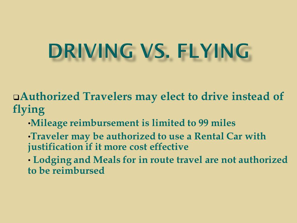  Authorized Travelers may elect to drive instead of flying Mileage reimbursement is limited to 99 miles Traveler may be authorized to use a Rental Car with justification if it more cost effective Lodging and Meals for in route travel are not authorized to be reimbursed