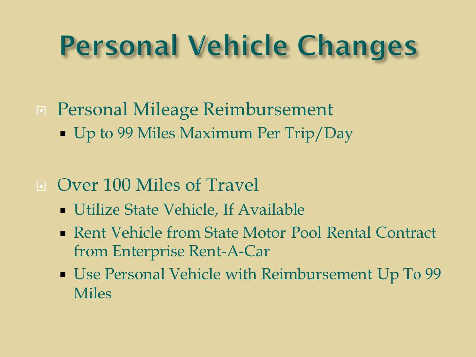  Personal Mileage Reimbursement  Up to 99 Miles Maximum Per Trip/Day  Over 100 Miles of Travel  Utilize State Vehicle, If Available  Rent Vehicle from State Motor Pool Rental Contract from Enterprise Rent-A-Car  Use Personal Vehicle with Reimbursement Up To 99 Miles