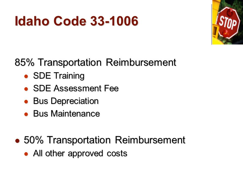 Idaho Code 33-1006 85% Transportation Reimbursement SDE Training SDE Training SDE Assessment Fee SDE Assessment Fee Bus Depreciation Bus Depreciation Bus Maintenance Bus Maintenance 50% Transportation Reimbursement 50% Transportation Reimbursement All other approved costs All other approved costs