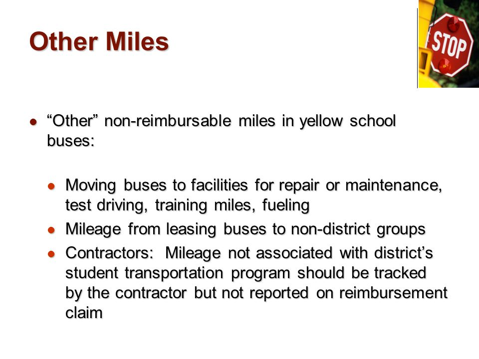 Other Miles Other non-reimbursable miles in yellow school buses: Other non-reimbursable miles in yellow school buses: Moving buses to facilities for repair or maintenance, test driving, training miles, fueling Moving buses to facilities for repair or maintenance, test driving, training miles, fueling Mileage from leasing buses to non-district groups Mileage from leasing buses to non-district groups Contractors: Mileage not associated with district's student transportation program should be tracked by the contractor but not reported on reimbursement claim Contractors: Mileage not associated with district's student transportation program should be tracked by the contractor but not reported on reimbursement claim