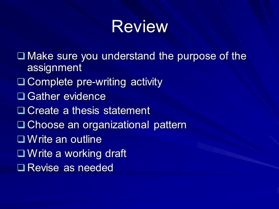 Review  Make sure you understand the purpose of the assignment  Complete pre-writing activity  Gather evidence  Create a thesis statement  Choose an organizational pattern  Write an outline  Write a working draft  Revise as needed